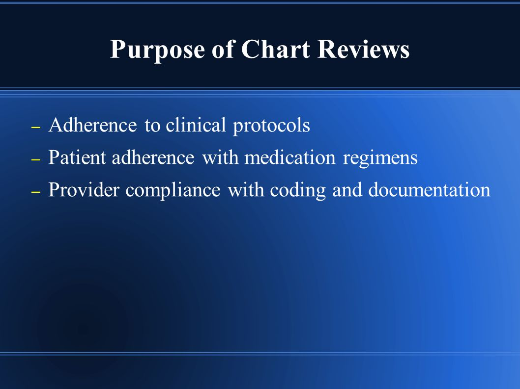 Purpose of Chart Reviews – Adherence to clinical protocols – Patient adherence with medication regimens – Provider compliance with coding and documentation
