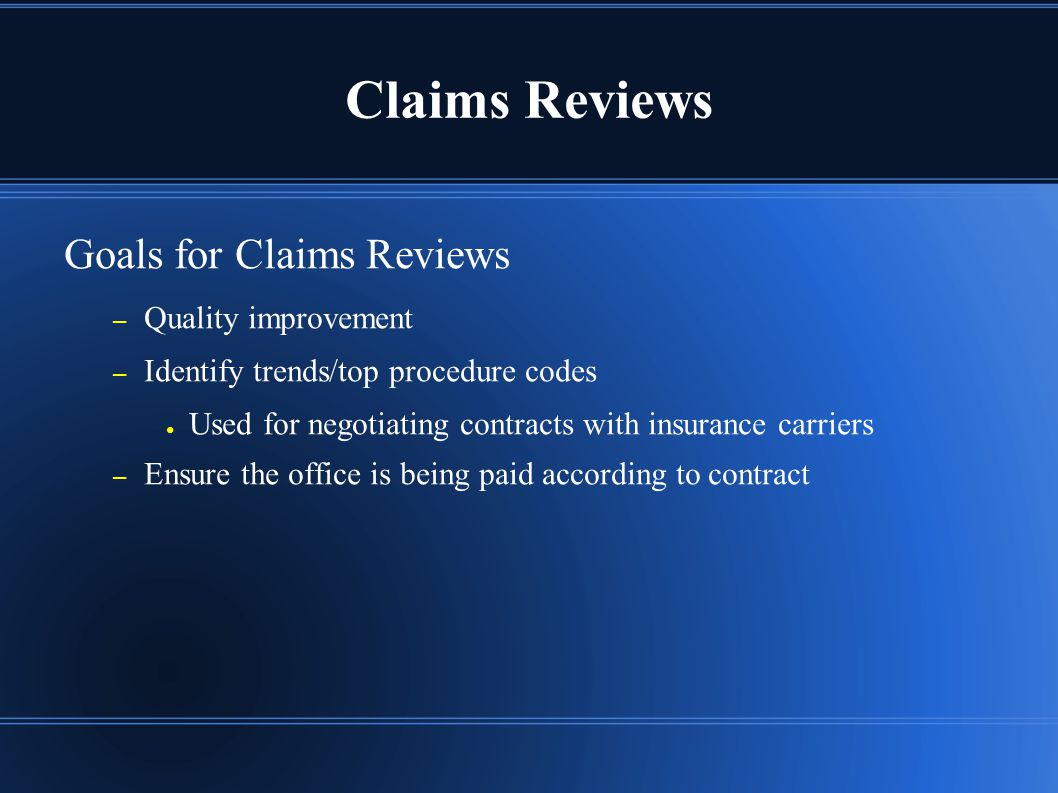 Claims Reviews Goals for Claims Reviews – Quality improvement – Identify trends/top procedure codes ● Used for negotiating contracts with insurance carriers – Ensure the office is being paid according to contract