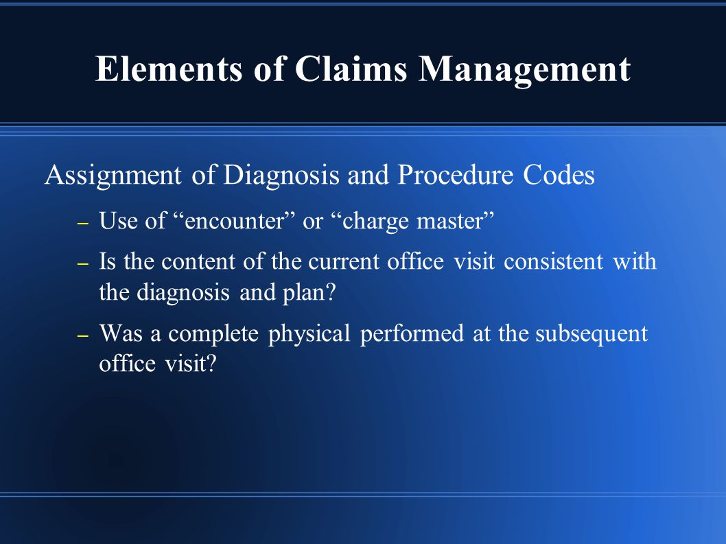 Elements of Claims Management Assignment of Diagnosis and Procedure Codes – Use of encounter or charge master – Is the content of the current office visit consistent with the diagnosis and plan.