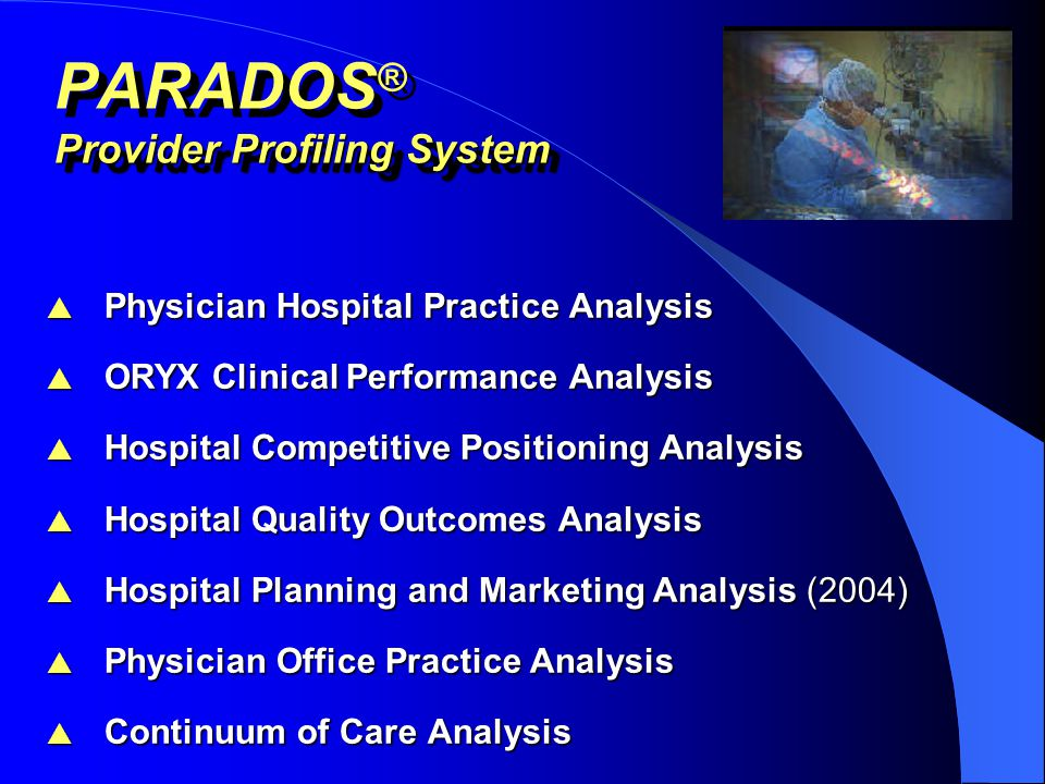 APPLICATIONS OF PARADOS ®  Clinical Resource Management and Quality Improvement  Knowledge-Based Managed Care Contracting  Provider Network Evaluation and Monitoring  Strategic Planning, Marketing & Public Relations