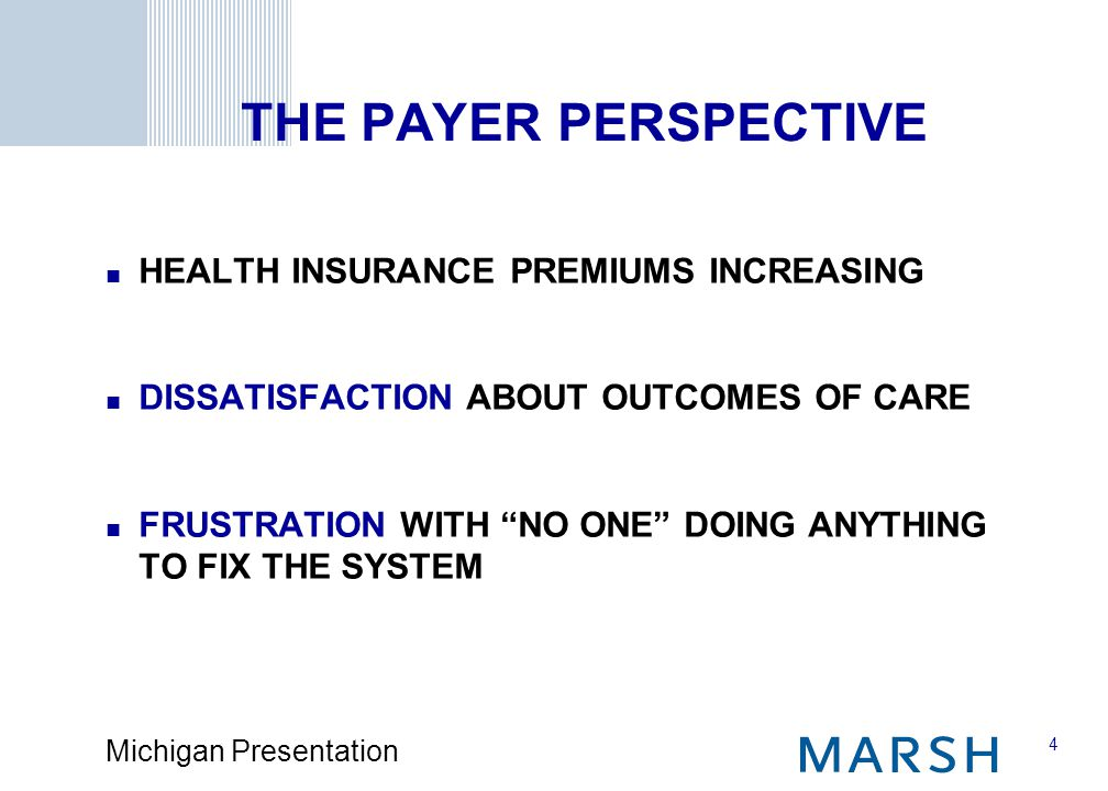 4 Michigan Presentation THE PAYER PERSPECTIVE HEALTH INSURANCE PREMIUMS INCREASING DISSATISFACTION ABOUT OUTCOMES OF CARE FRUSTRATION WITH NO ONE DOING ANYTHING TO FIX THE SYSTEM
