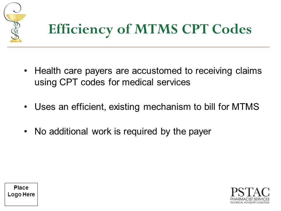 Place Logo Here Efficiency of MTMS CPT Codes Health care payers are accustomed to receiving claims using CPT codes for medical services Uses an effici