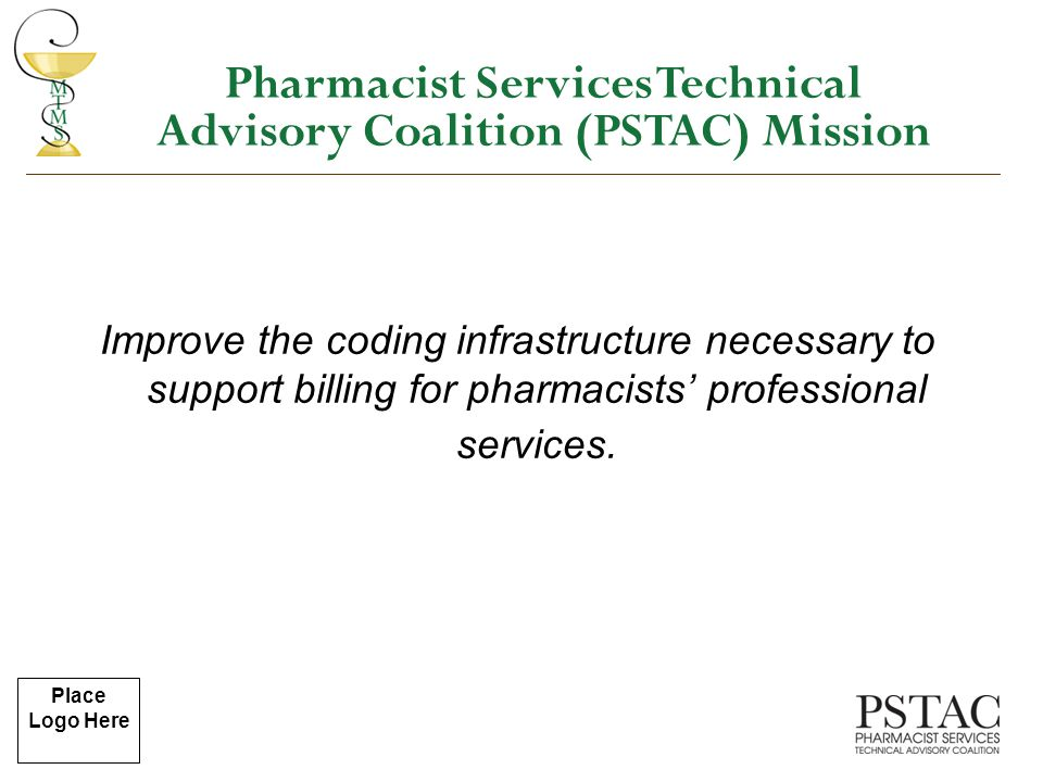 Place Logo Here Improve the coding infrastructure necessary to support billing for pharmacists' professional services. Pharmacist Services Technical A