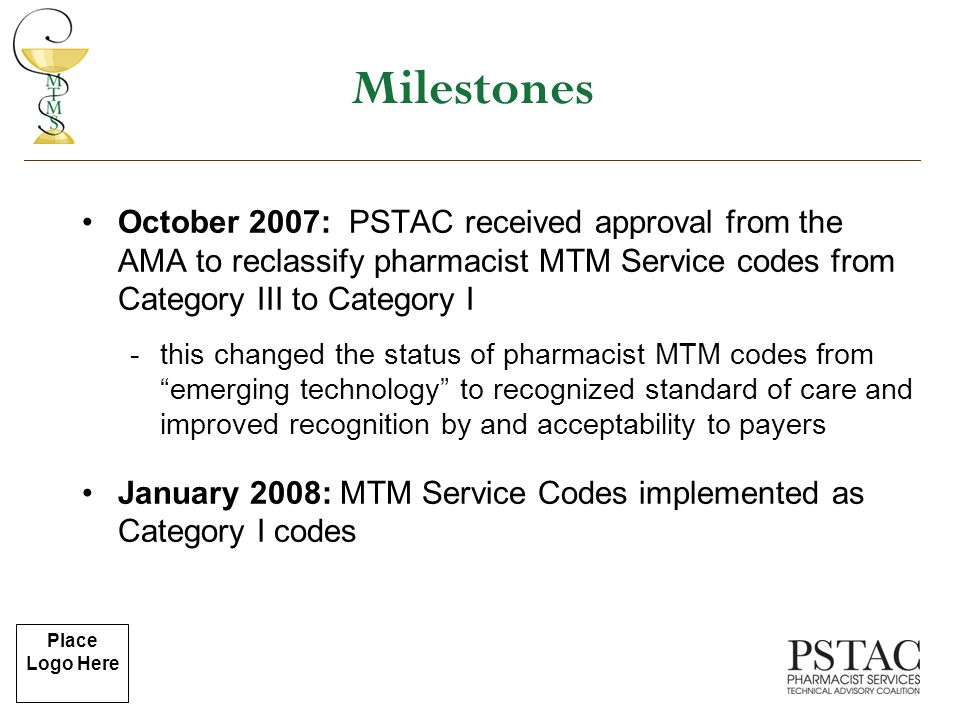 Place Logo Here October 2007: PSTAC received approval from the AMA to reclassify pharmacist MTM Service codes from Category III to Category I -this changed the status of pharmacist MTM codes from emerging technology to recognized standard of care and improved recognition by and acceptability to payers January 2008: MTM Service Codes implemented as Category I codes Milestones