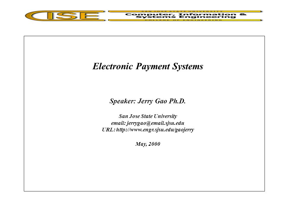 Topic: Electronic Payment Systems - History of payment systems - Overview of current payment systems - Introduction to electronic payment systems - Overview of electronic payment protocols - Classification of electronic payment systems - Comparison of payment protocols Jerry Gao Ph.D.5/20000 Presentation Outline All Rights Reserved