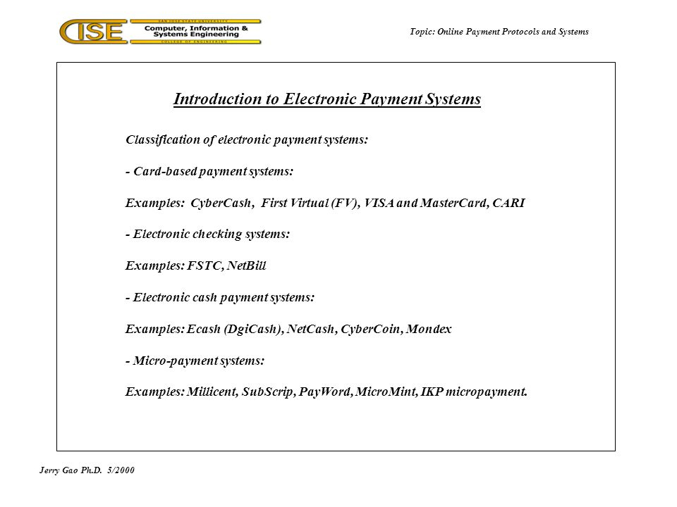 Jerry Gao Ph.D.5/2000 Topic: Online Payment Protocols and Systems Classification of electronic payment systems: - Card-based payment systems: Examples