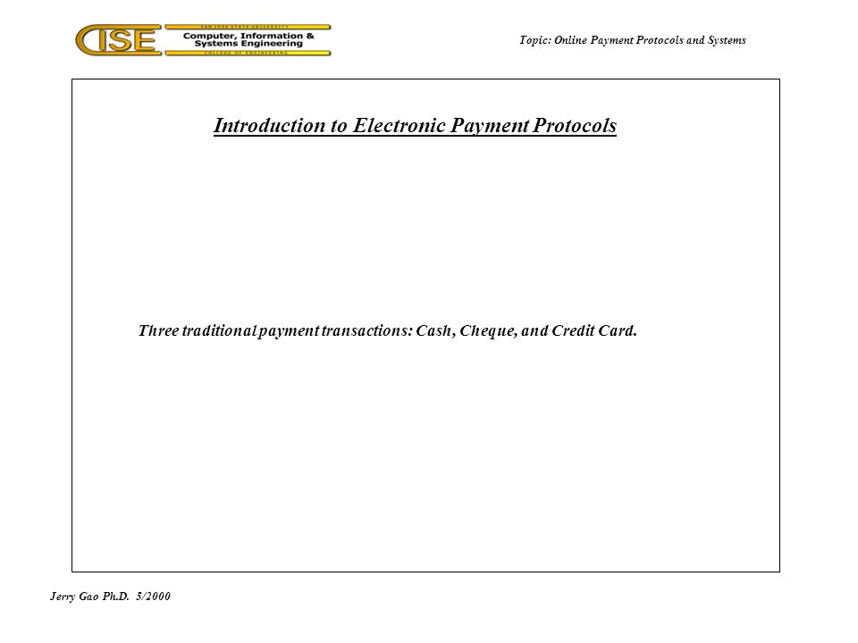 Jerry Gao Ph.D.5/2000 Topic: Online Payment Protocols and Systems Three traditional payment transactions: Cash, Cheque, and Credit Card. Introduction