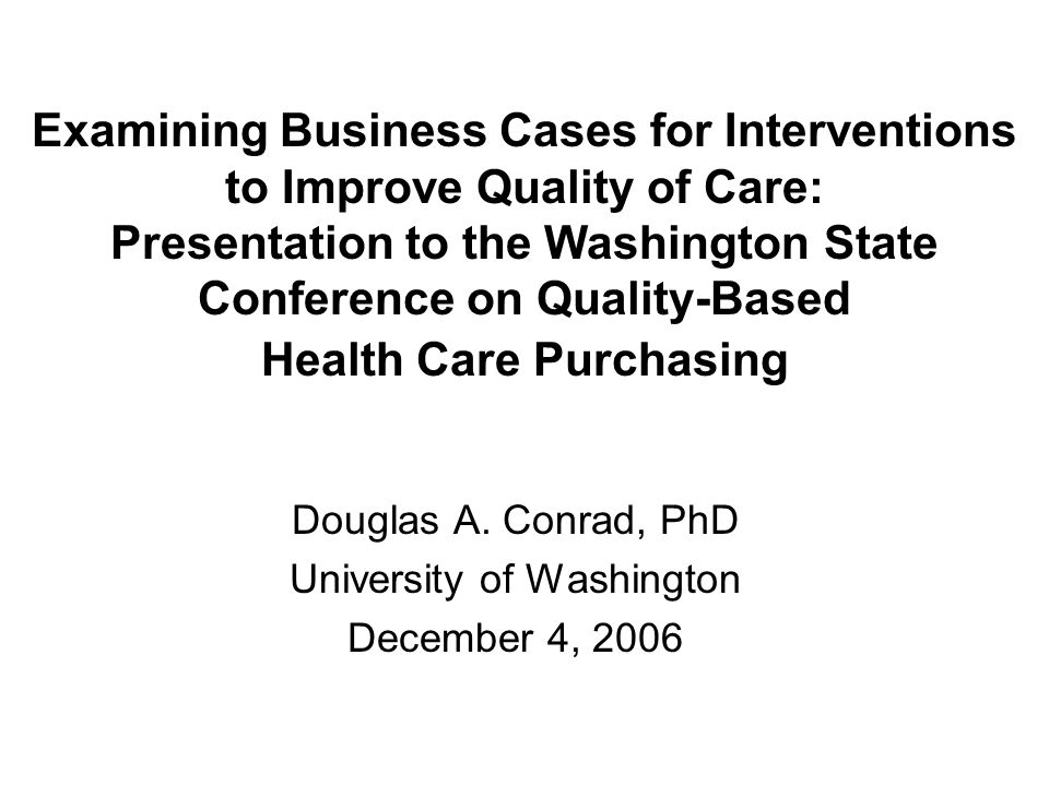 Examining Business Cases for Interventions to Improve Quality of Care: Presentation to the Washington State Conference on Quality-Based Health Care Pu