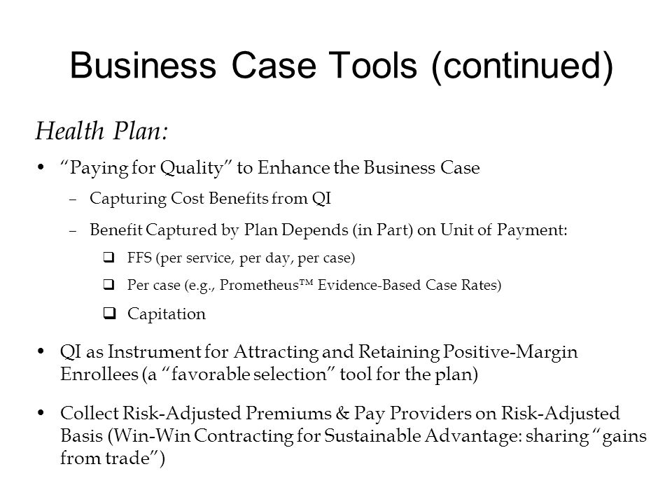 """Business Case Tools (continued) Health Plan: """"Paying for Quality"""" to Enhance the Business Case –Capturing Cost Benefits from QI –Benefit Captured by P"""