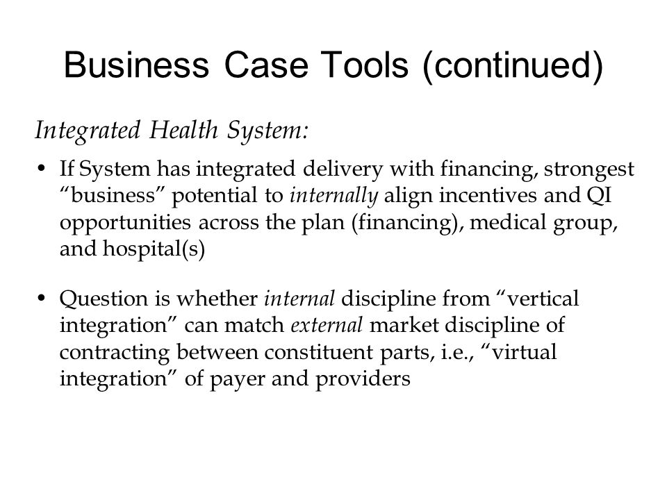 Business Case Tools (continued) Integrated Health System: If System has integrated delivery with financing, strongest business potential to internally align incentives and QI opportunities across the plan (financing), medical group, and hospital(s) Question is whether internal discipline from vertical integration can match external market discipline of contracting between constituent parts, i.e., virtual integration of payer and providers