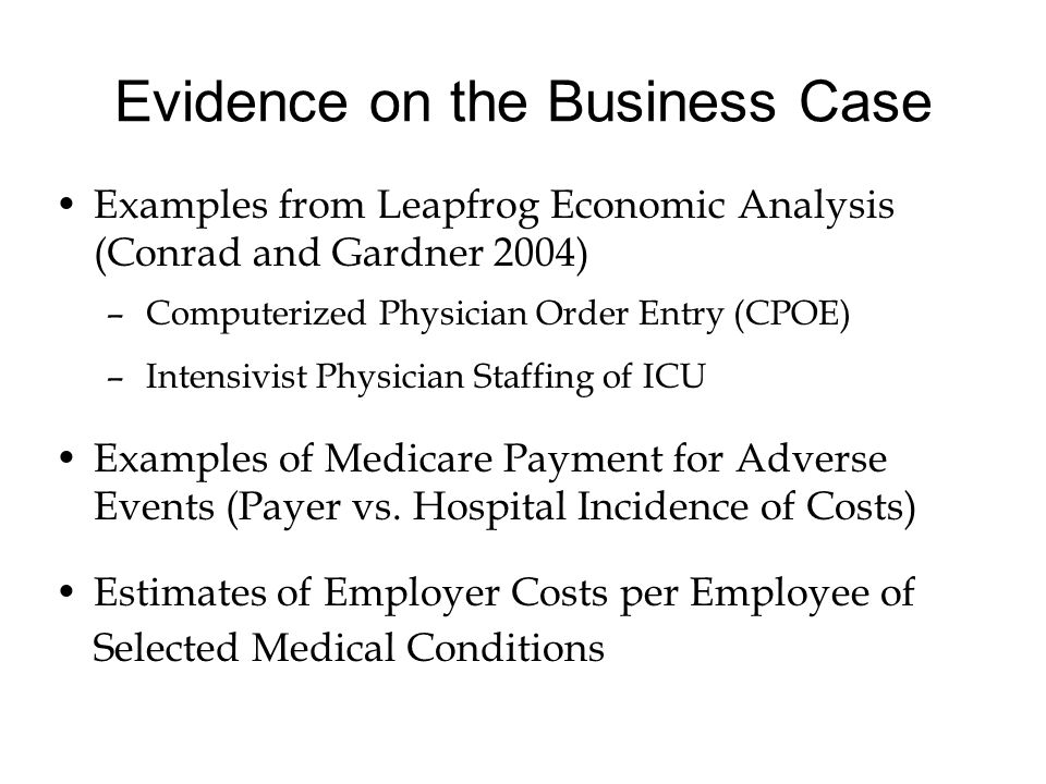 Evidence on the Business Case Examples from Leapfrog Economic Analysis (Conrad and Gardner 2004) –Computerized Physician Order Entry (CPOE) –Intensivist Physician Staffing of ICU Examples of Medicare Payment for Adverse Events (Payer vs.