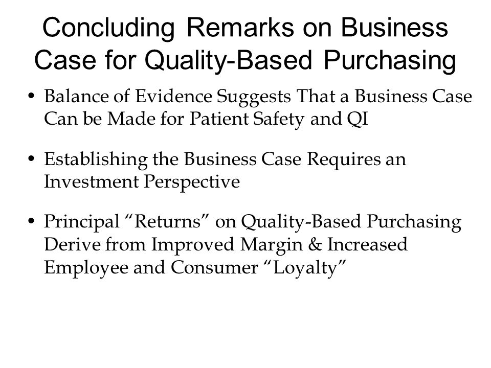 Concluding Remarks on Business Case for Quality-Based Purchasing Balance of Evidence Suggests That a Business Case Can be Made for Patient Safety and