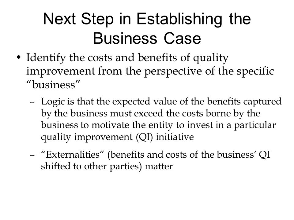 """Next Step in Establishing the Business Case Identify the costs and benefits of quality improvement from the perspective of the specific """"business"""" –Lo"""