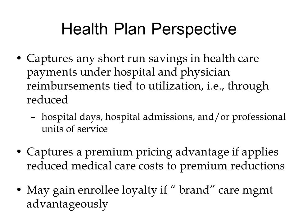 Health Plan Perspective Captures any short run savings in health care payments under hospital and physician reimbursements tied to utilization, i.e., through reduced –hospital days, hospital admissions, and/or professional units of service Captures a premium pricing advantage if applies reduced medical care costs to premium reductions May gain enrollee loyalty if brand care mgmt advantageously