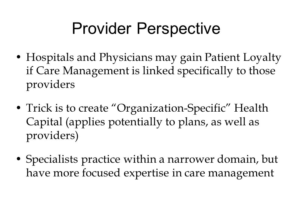 Provider Perspective Hospitals and Physicians may gain Patient Loyalty if Care Management is linked specifically to those providers Trick is to create