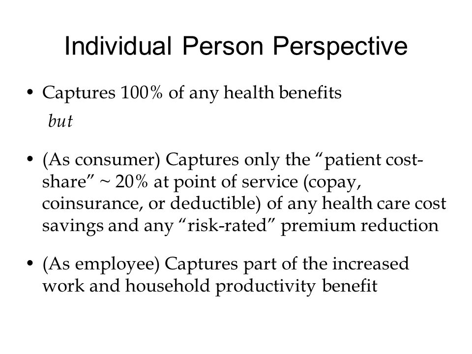 Individual Person Perspective Captures 100% of any health benefits but (As consumer) Captures only the patient cost- share ~ 20% at point of service (copay, coinsurance, or deductible) of any health care cost savings and any risk-rated premium reduction (As employee) Captures part of the increased work and household productivity benefit