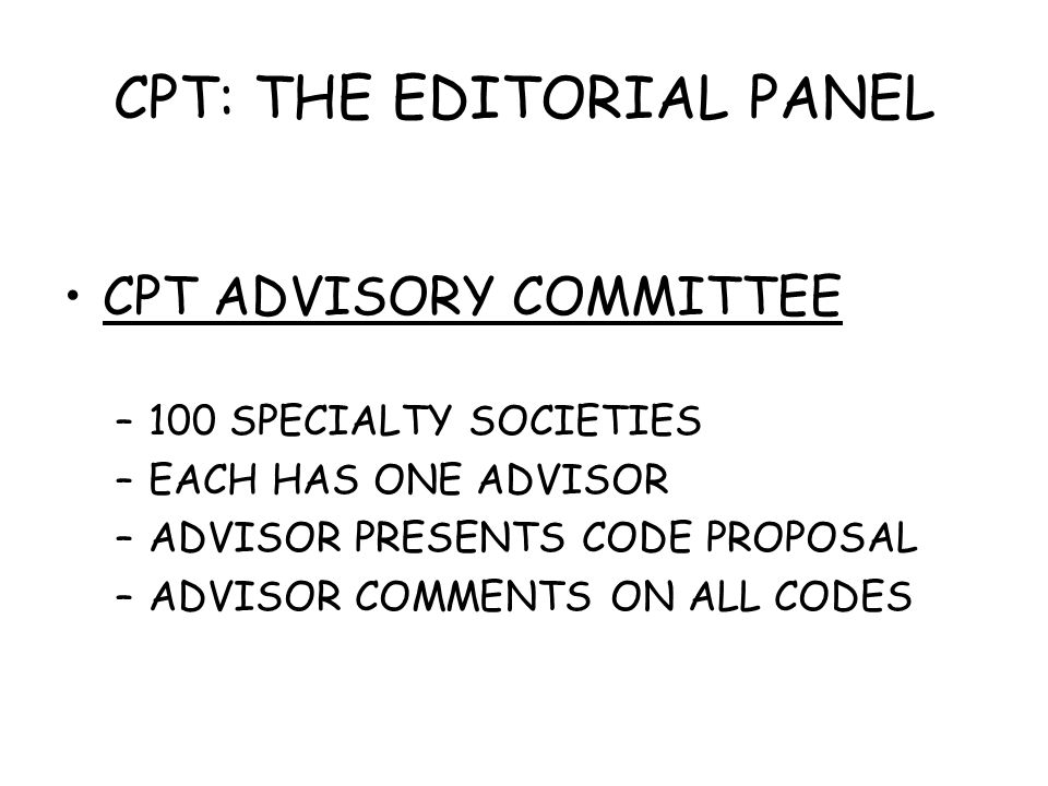 CPT: THE EDITORIAL PANEL CPT ADVISORY COMMITTEE –100 SPECIALTY SOCIETIES –EACH HAS ONE ADVISOR –ADVISOR PRESENTS CODE PROPOSAL –ADVISOR COMMENTS ON AL