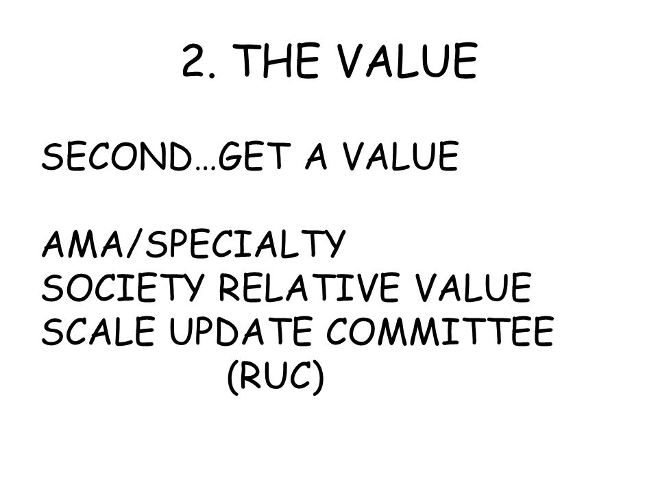 2. THE VALUE SECOND…GET A VALUE AMA/SPECIALTY SOCIETY RELATIVE VALUE SCALE UPDATE COMMITTEE (RUC)