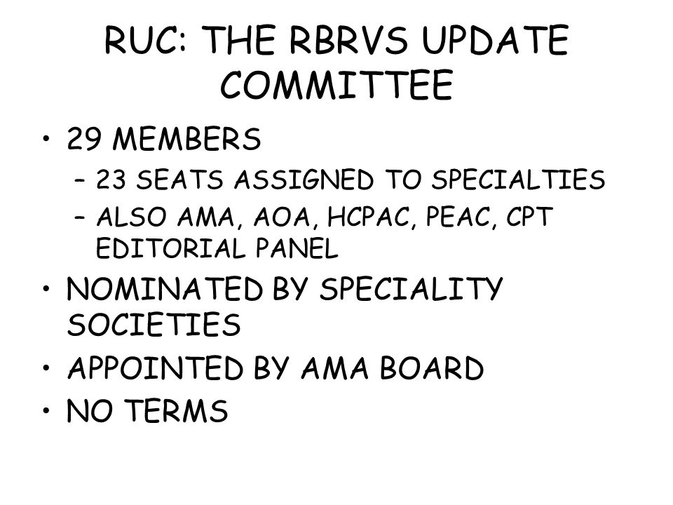RUC: THE RBRVS UPDATE COMMITTEE 29 MEMBERS –23 SEATS ASSIGNED TO SPECIALTIES –ALSO AMA, AOA, HCPAC, PEAC, CPT EDITORIAL PANEL NOMINATED BY SPECIALITY SOCIETIES APPOINTED BY AMA BOARD NO TERMS