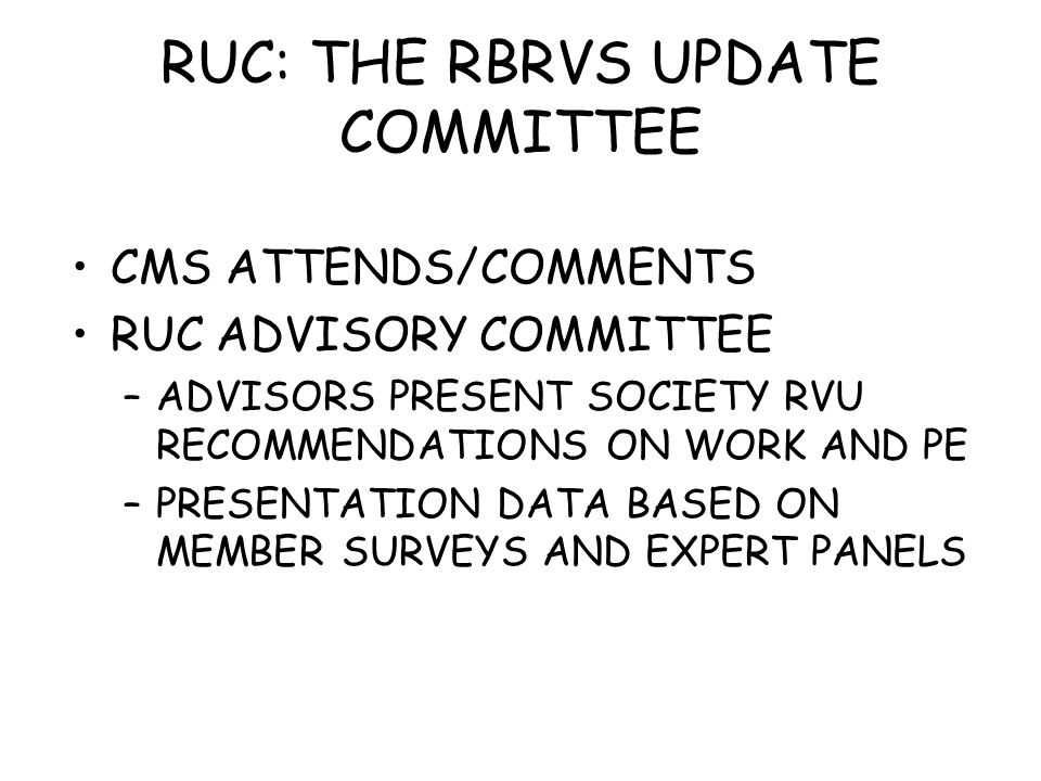 RUC: THE RBRVS UPDATE COMMITTEE CMS ATTENDS/COMMENTS RUC ADVISORY COMMITTEE –ADVISORS PRESENT SOCIETY RVU RECOMMENDATIONS ON WORK AND PE –PRESENTATION