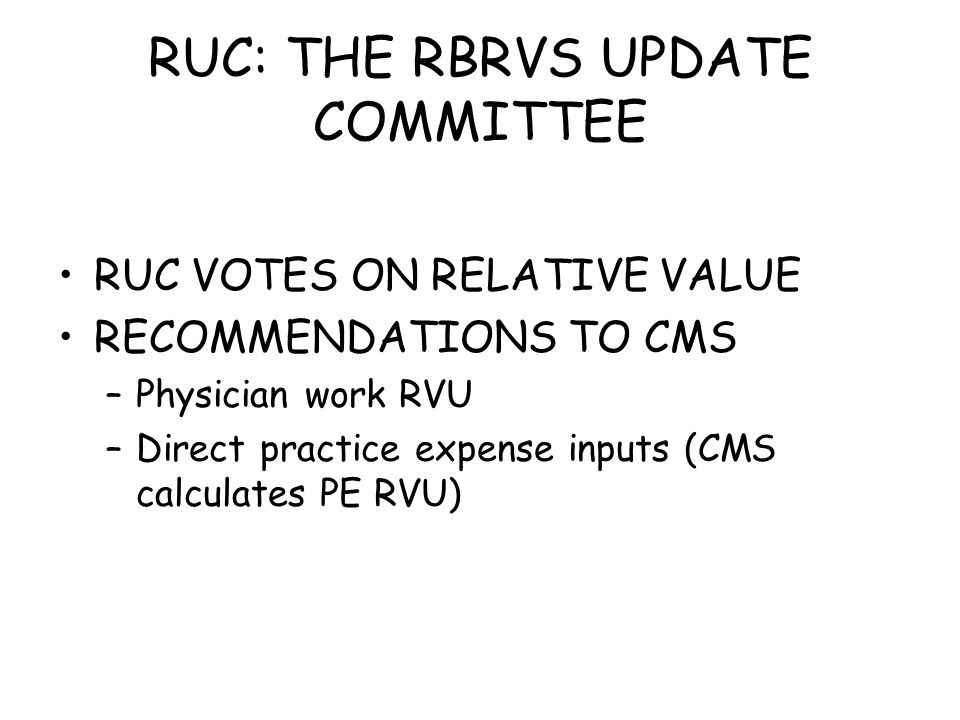 RUC: THE RBRVS UPDATE COMMITTEE RUC VOTES ON RELATIVE VALUE RECOMMENDATIONS TO CMS –Physician work RVU –Direct practice expense inputs (CMS calculates