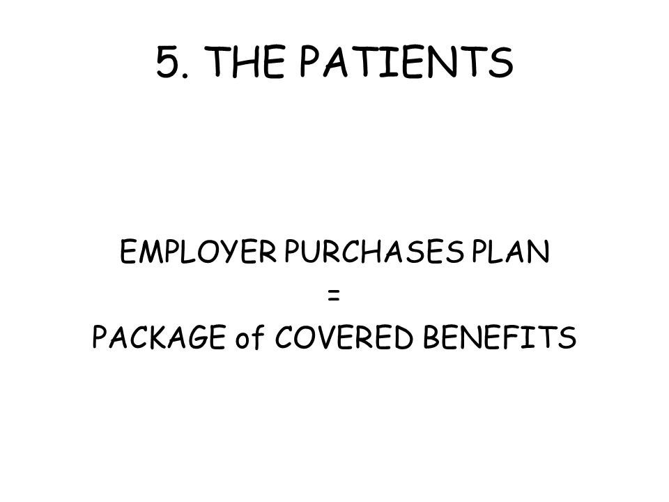 5. THE PATIENTS EMPLOYER PURCHASES PLAN = PACKAGE of COVERED BENEFITS
