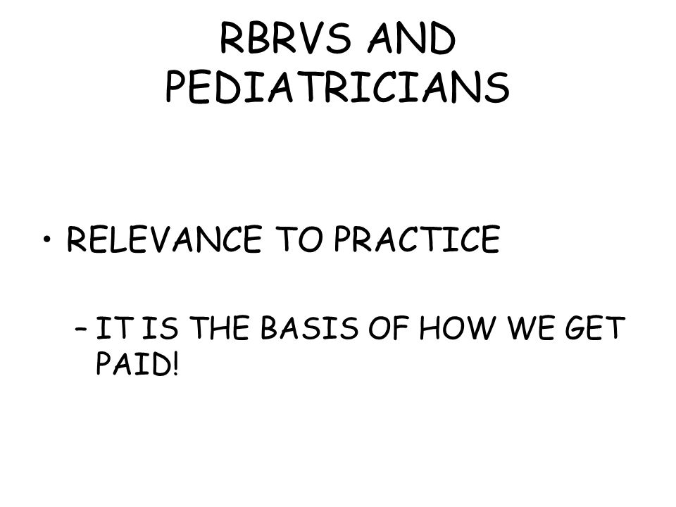 RBRVS AND PEDIATRICIANS RELEVANCE TO PRACTICE –IT IS THE BASIS OF HOW WE GET PAID!