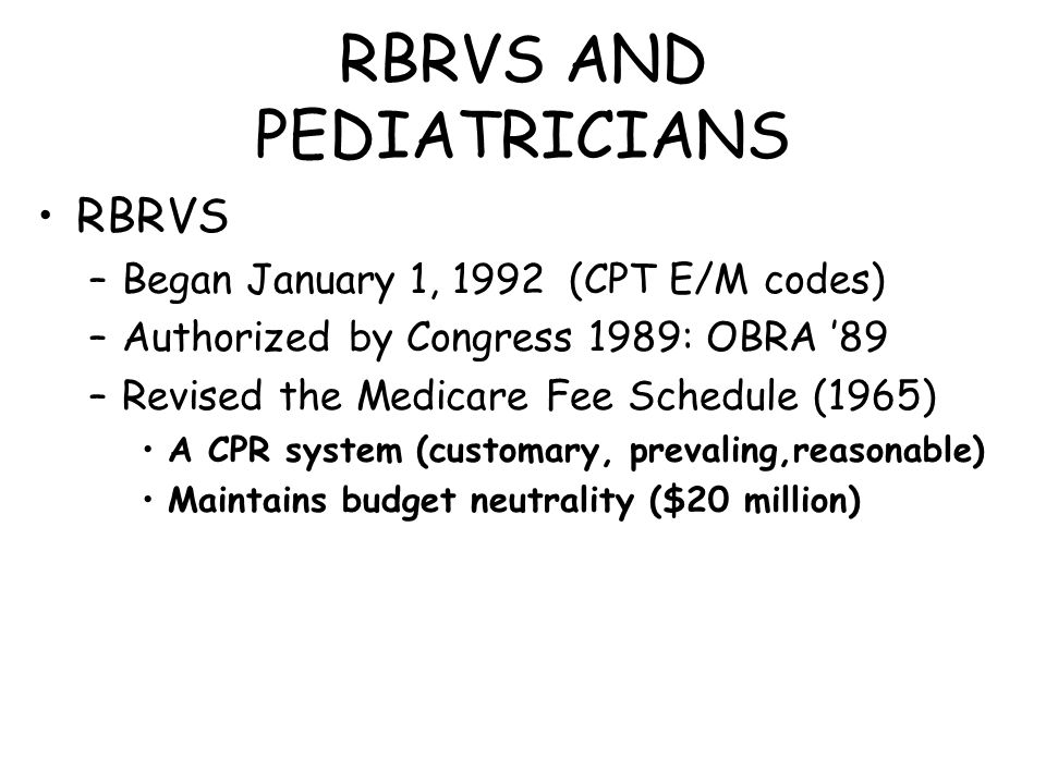 RBRVS AND PEDIATRICIANS RBRVS –Began January 1, 1992 (CPT E/M codes) –Authorized by Congress 1989: OBRA '89 –Revised the Medicare Fee Schedule (1965)