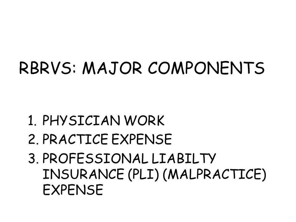 RBRVS: MAJOR COMPONENTS 1.PHYSICIAN WORK 2.PRACTICE EXPENSE 3.PROFESSIONAL LIABILTY INSURANCE (PLI) (MALPRACTICE) EXPENSE
