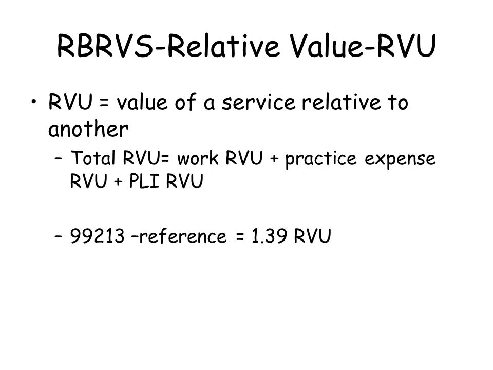 RBRVS-Relative Value-RVU RVU = value of a service relative to another –Total RVU= work RVU + practice expense RVU + PLI RVU –99213 –reference = 1.39 RVU