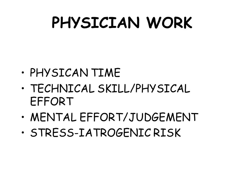 PHYSICIAN WORK PHYSICAN TIME TECHNICAL SKILL/PHYSICAL EFFORT MENTAL EFFORT/JUDGEMENT STRESS-IATROGENIC RISK