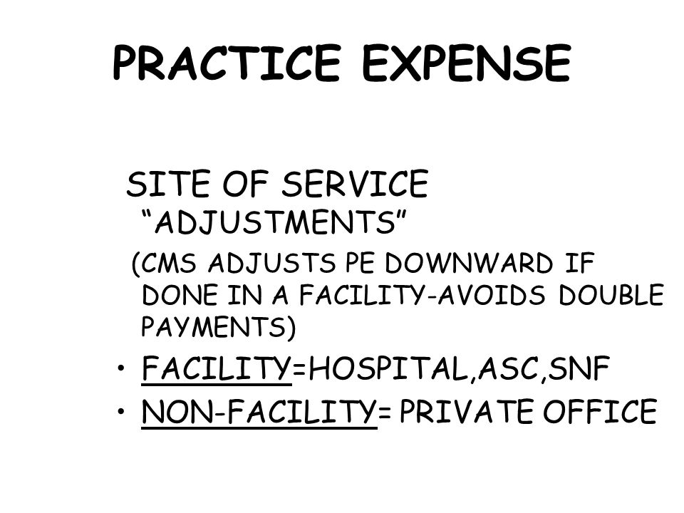 PRACTICE EXPENSE SITE OF SERVICE ADJUSTMENTS (CMS ADJUSTS PE DOWNWARD IF DONE IN A FACILITY-AVOIDS DOUBLE PAYMENTS) FACILITY=HOSPITAL,ASC,SNF NON-FACILITY= PRIVATE OFFICE