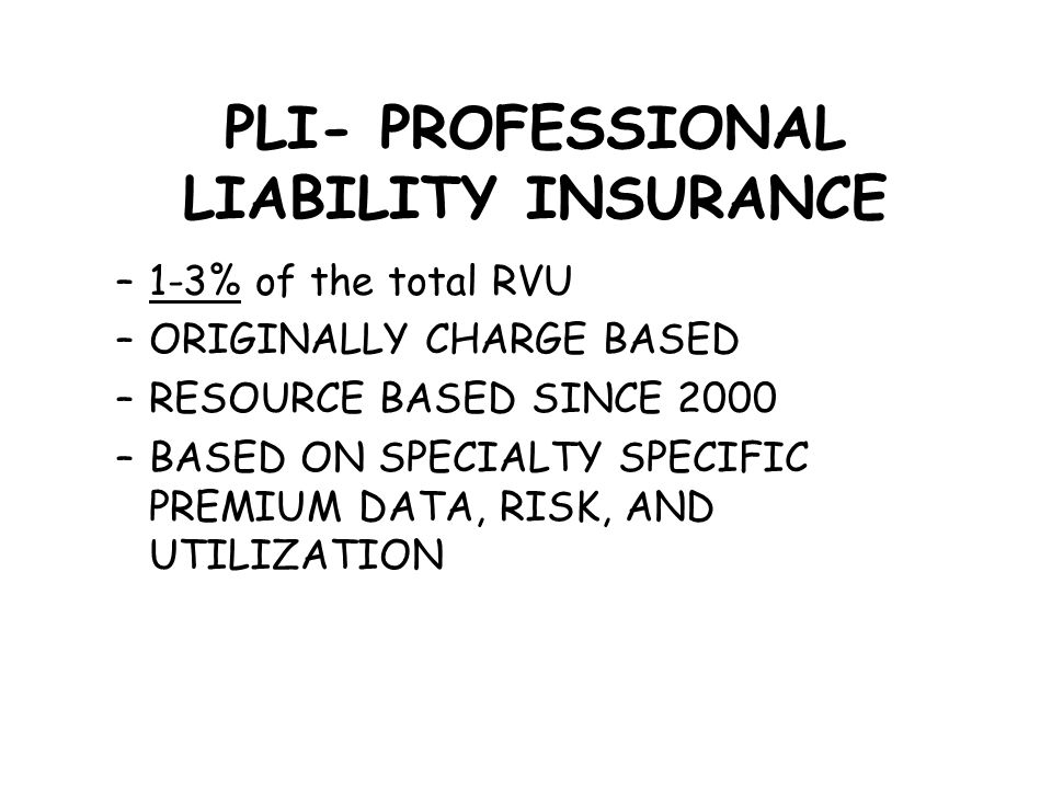 PLI- PROFESSIONAL LIABILITY INSURANCE –1-3% of the total RVU –ORIGINALLY CHARGE BASED –RESOURCE BASED SINCE 2000 –BASED ON SPECIALTY SPECIFIC PREMIUM DATA, RISK, AND UTILIZATION