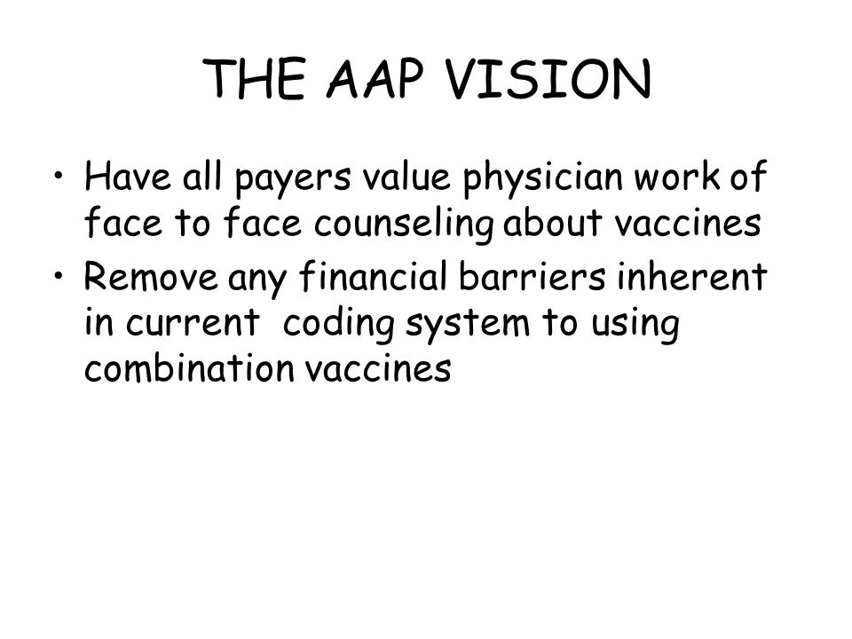 THE AAP VISION Have all payers value physician work of face to face counseling about vaccines Remove any financial barriers inherent in current coding