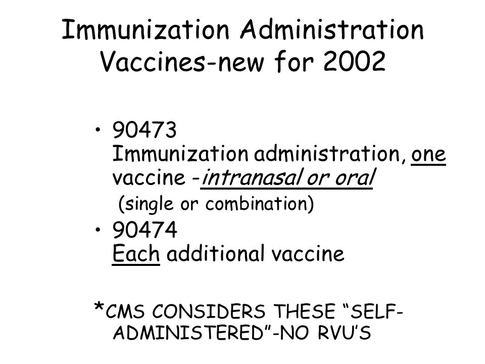 Immunization Administration Vaccines-new for 2002 90473 Immunization administration, one vaccine -intranasal or oral (single or combination) 90474 Each additional vaccine * CMS CONSIDERS THESE SELF- ADMINISTERED -NO RVU'S