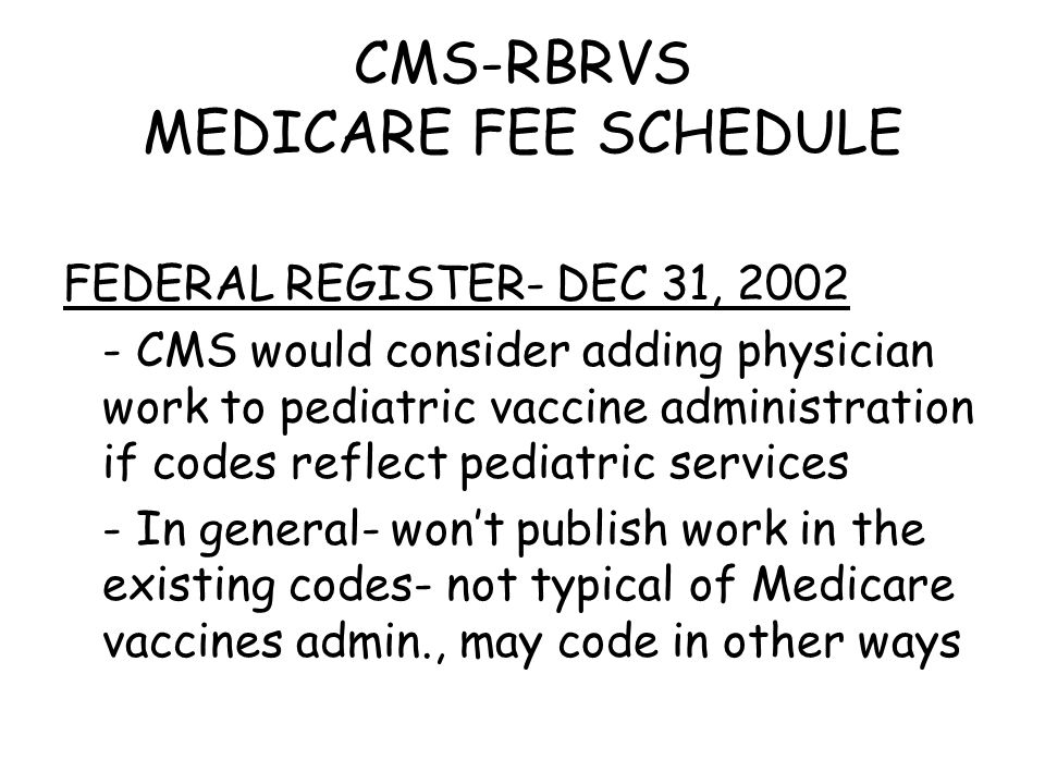 CMS-RBRVS MEDICARE FEE SCHEDULE FEDERAL REGISTER- DEC 31, 2002 - CMS would consider adding physician work to pediatric vaccine administration if codes reflect pediatric services - In general- won't publish work in the existing codes- not typical of Medicare vaccines admin., may code in other ways
