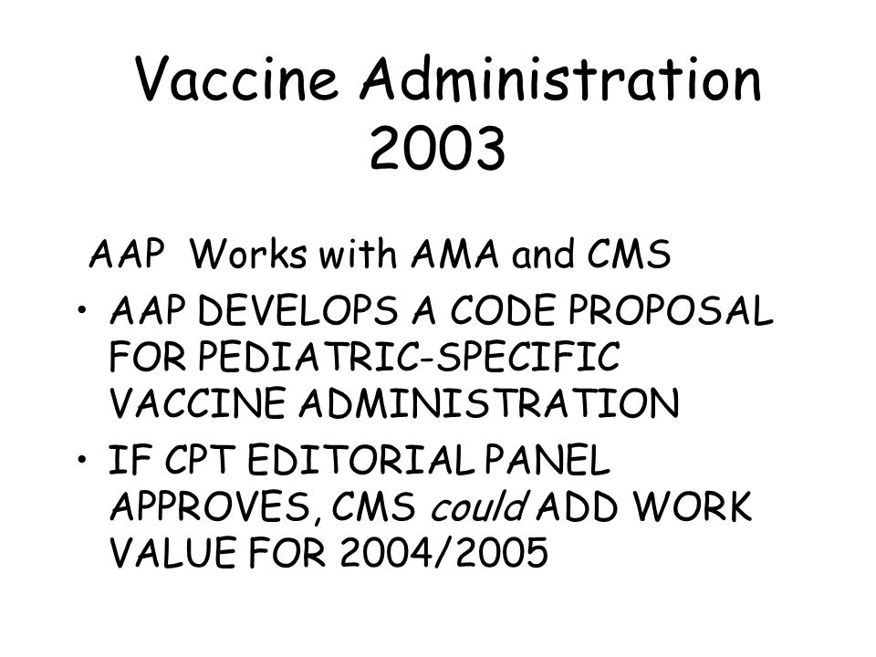 Vaccine Administration 2003 AAP Works with AMA and CMS AAP DEVELOPS A CODE PROPOSAL FOR PEDIATRIC-SPECIFIC VACCINE ADMINISTRATION IF CPT EDITORIAL PANEL APPROVES, CMS could ADD WORK VALUE FOR 2004/2005