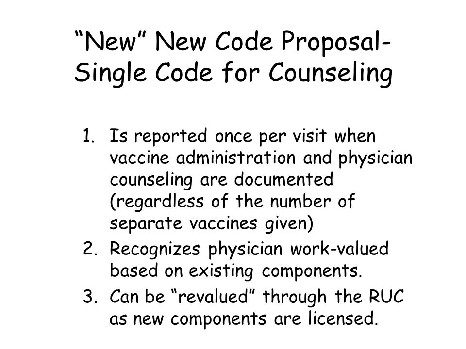 New New Code Proposal- Single Code for Counseling 1.Is reported once per visit when vaccine administration and physician counseling are documented (regardless of the number of separate vaccines given) 2.Recognizes physician work-valued based on existing components.