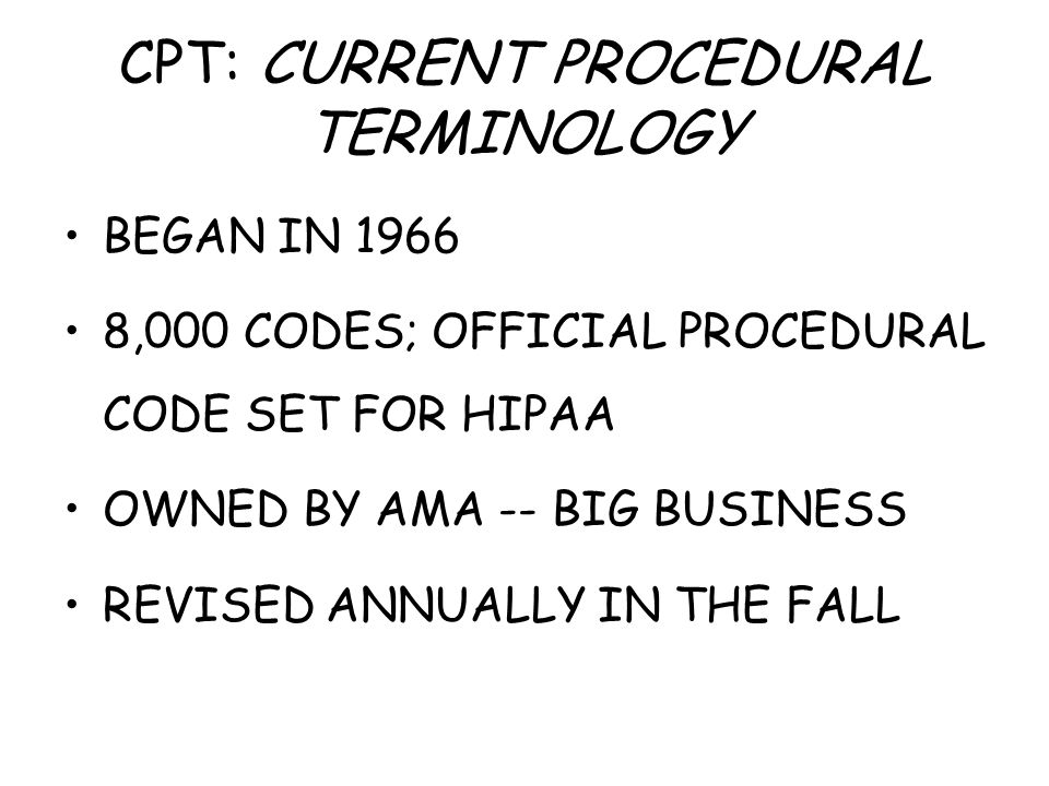 CPT: CURRENT PROCEDURAL TERMINOLOGY BEGAN IN 1966 8,000 CODES; OFFICIAL PROCEDURAL CODE SET FOR HIPAA OWNED BY AMA -- BIG BUSINESS REVISED ANNUALLY IN THE FALL