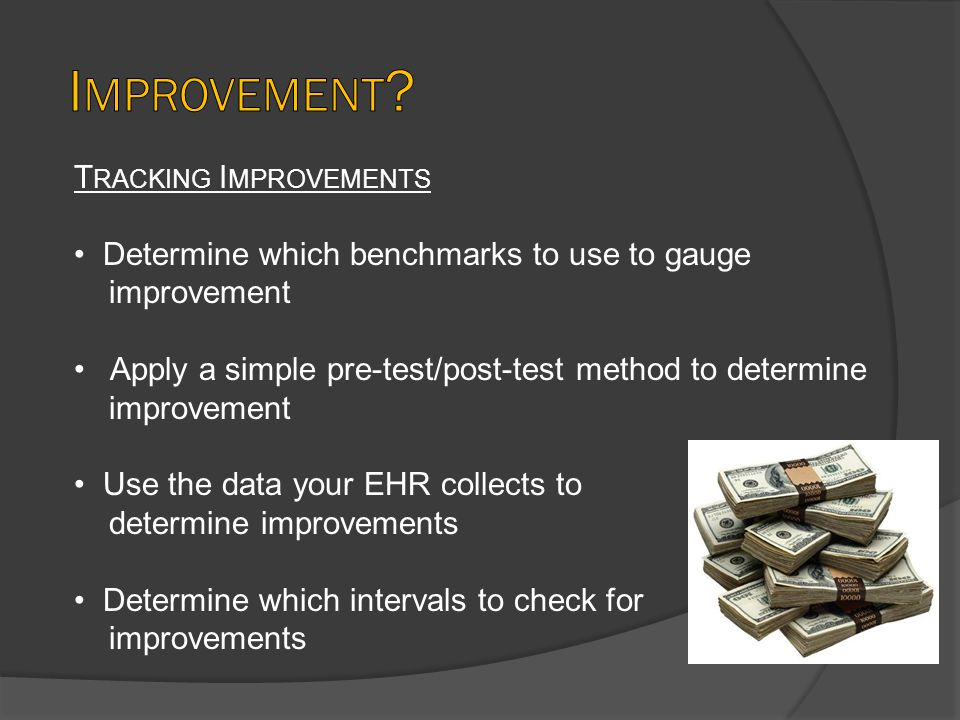 T RACKING I MPROVEMENTS Determine which benchmarks to use to gauge improvement Apply a simple pre-test/post-test method to determine improvement Use the data your EHR collects to determine improvements Determine which intervals to check for improvements