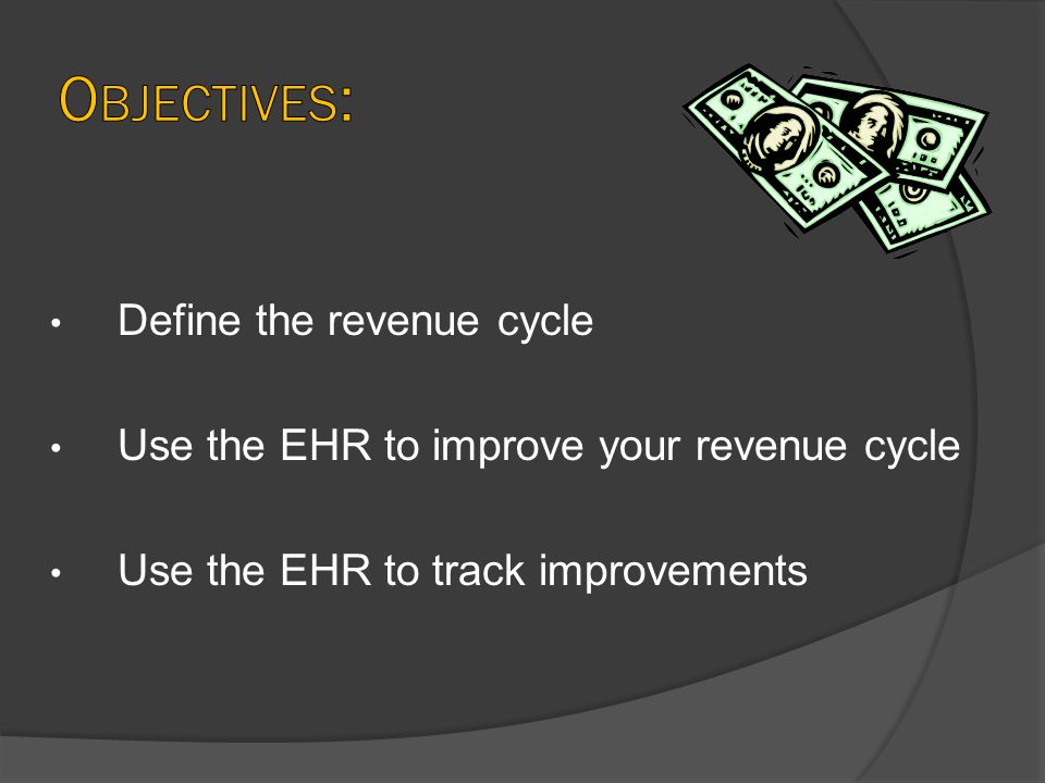 Define the revenue cycle Use the EHR to improve your revenue cycle Use the EHR to track improvements