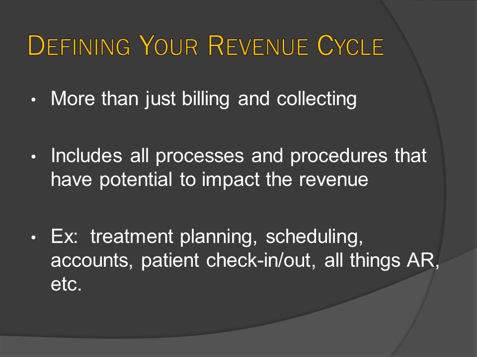 More than just billing and collecting Includes all processes and procedures that have potential to impact the revenue Ex: treatment planning, scheduling, accounts, patient check-in/out, all things AR, etc.