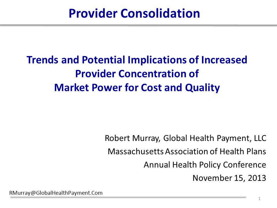 Trends and Potential Implications of Increased Provider Concentration of Market Power for Cost and Quality Robert Murray, Global Health Payment, LLC Massachusetts Association of Health Plans Annual Health Policy Conference November 15, 2013 RMurray@GlobalHealthPayment.Com 1 Provider Consolidation