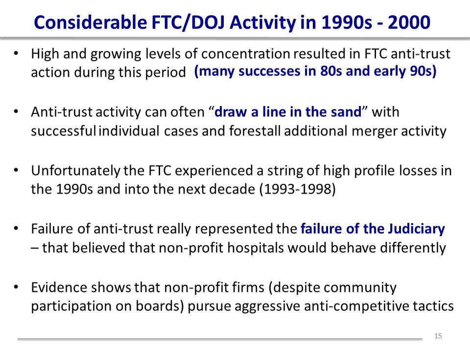 Considerable FTC/DOJ Activity in 1990s - 2000 High and growing levels of concentration resulted in FTC anti-trust action during this period Anti-trust activity can often draw a line in the sand with successful individual cases and forestall additional merger activity Unfortunately the FTC experienced a string of high profile losses in the 1990s and into the next decade (1993-1998) Failure of anti-trust really represented the failure of the Judiciary – that believed that non-profit hospitals would behave differently Evidence shows that non-profit firms (despite community participation on boards) pursue aggressive anti-competitive tactics 15 (many successes in 80s and early 90s)