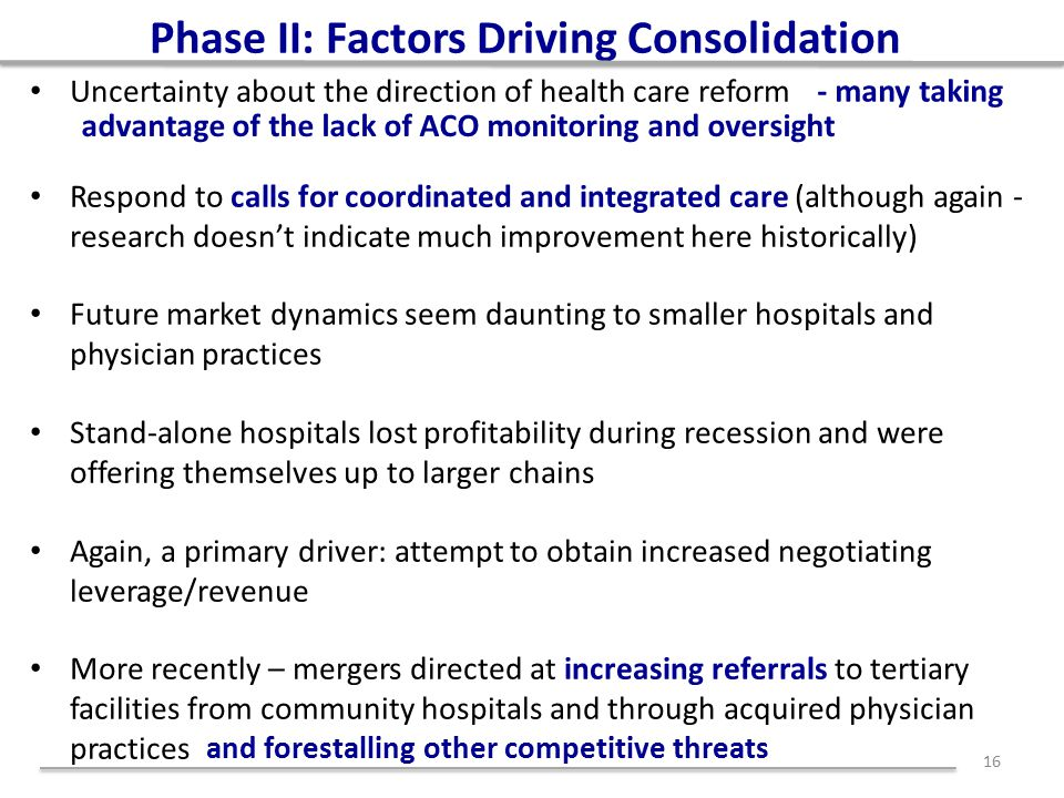 Phase II: Factors Driving Consolidation Uncertainty about the direction of health care reform Respond to calls for coordinated and integrated care (although again - research doesn't indicate much improvement here historically) Future market dynamics seem daunting to smaller hospitals and physician practices Stand-alone hospitals lost profitability during recession and were offering themselves up to larger chains Again, a primary driver: attempt to obtain increased negotiating leverage/revenue More recently – mergers directed at increasing referrals to tertiary facilities from community hospitals and through acquired physician practices 16 and forestalling other competitive threats - many taking advantage of the lack of ACO monitoring and oversight