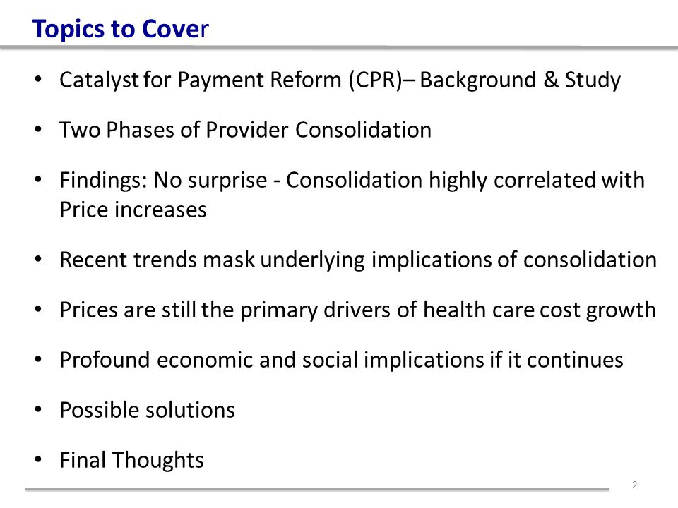 Paper Commissioned by Catalyst for Payment Reform (CPR) CPR formed in 2009 Independent non-profit led by health care purchasers Identifying & coordinating workable solutions to improve how we pay for health care Mission to accelerate reforms to promote the IOM's 6 aims Creating a national framework for payment reform along with tools that catalyze change & align public/private strategies 3 http://www.catalyzepaymentreform.org/uploads/Market_Power_Paper.pdf Co-Author Suzanne Delbanco:
