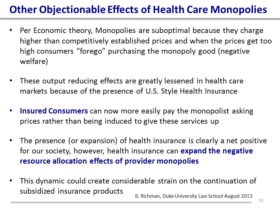 Per Economic theory, Monopolies are suboptimal because they charge higher than competitively established prices and when the prices get too high consumers forego purchasing the monopoly good (negative welfare) These output reducing effects are greatly lessened in health care markets because of the presence of U.S.