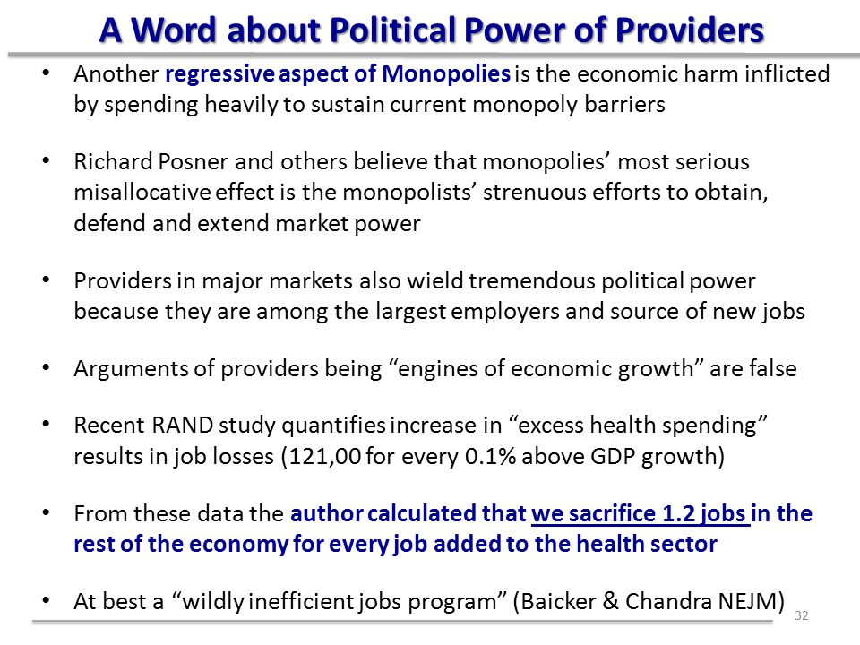 A Word about Political Power of Providers Another regressive aspect of Monopolies is the economic harm inflicted by spending heavily to sustain current monopoly barriers Richard Posner and others believe that monopolies' most serious misallocative effect is the monopolists' strenuous efforts to obtain, defend and extend market power Providers in major markets also wield tremendous political power because they are among the largest employers and source of new jobs Arguments of providers being engines of economic growth are false Recent RAND study quantifies increase in excess health spending results in job losses (121,00 for every 0.1% above GDP growth) From these data the author calculated that we sacrifice 1.2 jobs in the rest of the economy for every job added to the health sector At best a wildly inefficient jobs program (Baicker & Chandra NEJM) 32