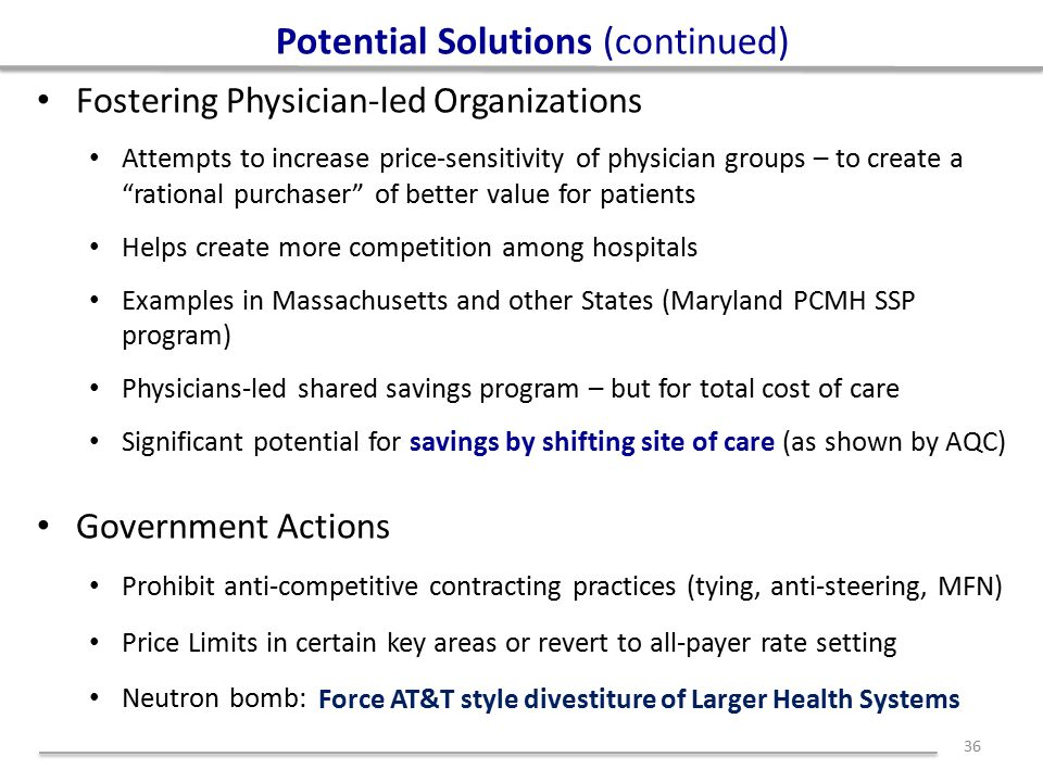 Potential Solutions (continued) Fostering Physician-led Organizations Attempts to increase price-sensitivity of physician groups – to create a rational purchaser of better value for patients Helps create more competition among hospitals Examples in Massachusetts and other States (Maryland PCMH SSP program) Physicians-led shared savings program – but for total cost of care Significant potential for savings by shifting site of care (as shown by AQC) Government Actions Prohibit anti-competitive contracting practices (tying, anti-steering, MFN) Price Limits in certain key areas or revert to all-payer rate setting Neutron bomb: 36 Force AT&T style divestiture of Larger Health Systems