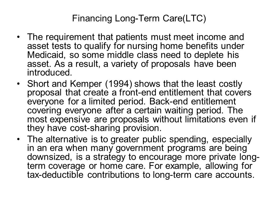 Financing Long-Term Care(LTC) The requirement that patients must meet income and asset tests to qualify for nursing home benefits under Medicaid, so some middle class need to deplete his asset.